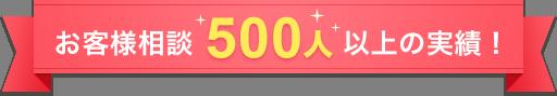 お客様相談500人以上の実績!